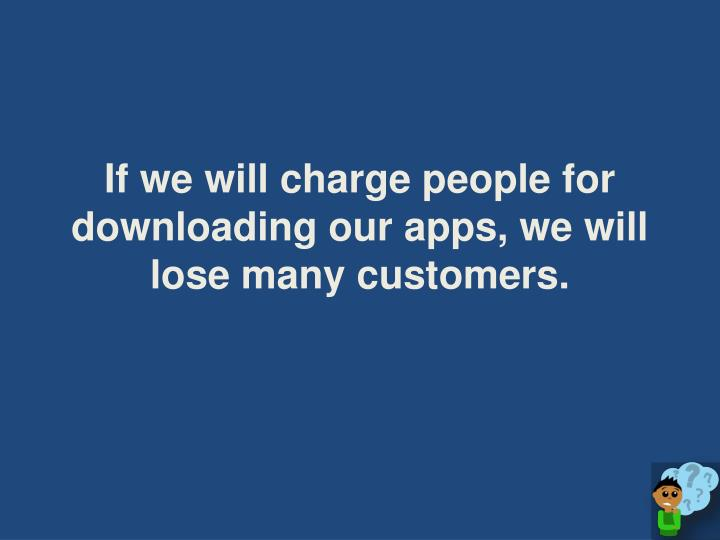 If we will charge people for downloading our apps, we will lose many customers.