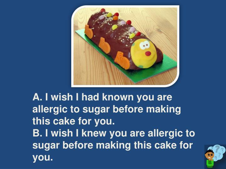 A. I wish I had known you are allergic to sugar before making this cake for you.