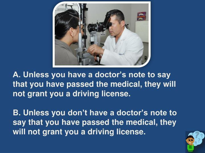 A. Unless you have a doctor's note to say that you have passed the medical, they will not grant you a driving license.