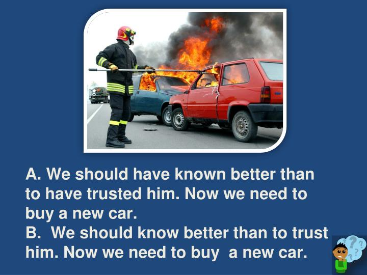 A. We should have known better than to have trusted him. Now we need to buy a new car.