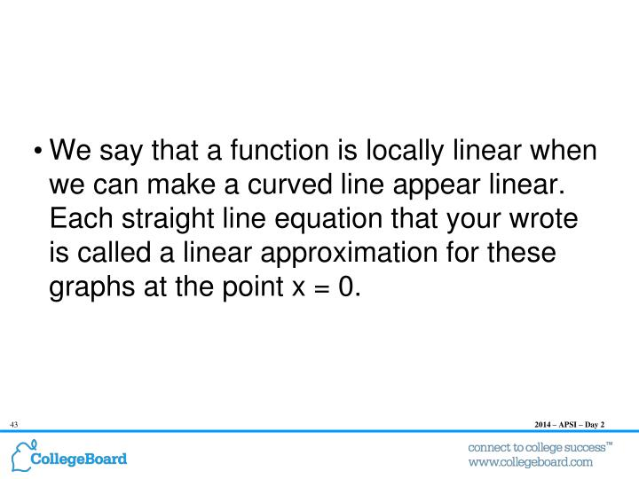 We say that a function is locally linear when we can make a curved line appear linear. Each straight line equation that your wrote is called a linear approximation for these graphs at the point x = 0.