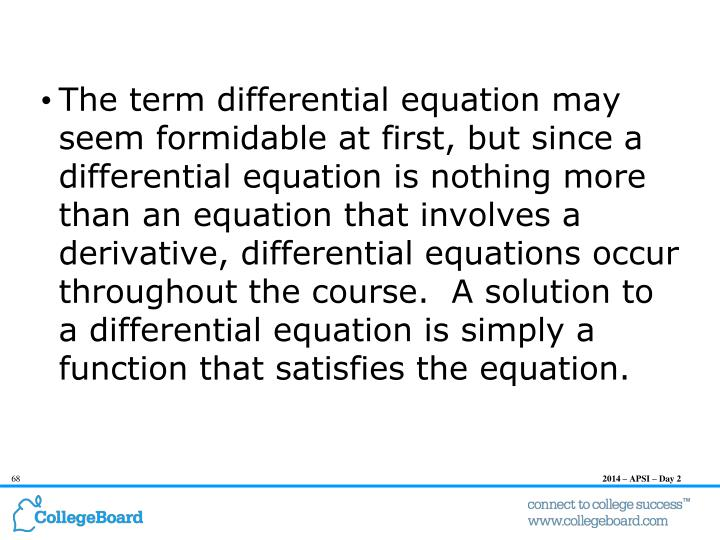 The term differential equation may seem formidable at first, but since a differential equation is nothing more than an equation that involves a derivative, differential equations occur throughout the course.  A solution to a differential equation is simply a function that satisfies the equation.