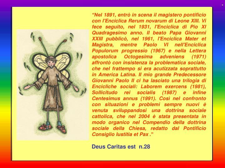 """""""Nel 1891, entrò in scena il magistero pontificio con l'Enciclica Rerum novarum di Leone XIII. Vi fece seguito, nel 1931, l'Enciclica di Pio XI Quadragesimo anno. Il beato Papa Giovanni XXIII pubblicò, nel 1961, l'Enciclica Mater et Magistra, mentre Paolo VI nell'Enciclica Populorum progressio (1967) e nella Lettera apostolica Octogesima adveniens (1971) affrontò con insistenza la problematica sociale, che nel frattempo si era acutizzata soprattutto in America Latina. Il mio grande Predecessore Giovanni Paolo II ci ha lasciato una trilogia di Encicliche sociali: Laborem exercens (1981), Sollicitudo rei socialis (1987) e infine Centesimus annus (1991). Così nel confronto con situazioni e problemi sempre nuovi è venuta sviluppandosi una dottrina sociale cattolica, che nel 2004 è stata presentata in modo organico nel Compendio della dottrina sociale della Chiesa, redatto dal Pontificio Consiglio Iustitia et Pax"""