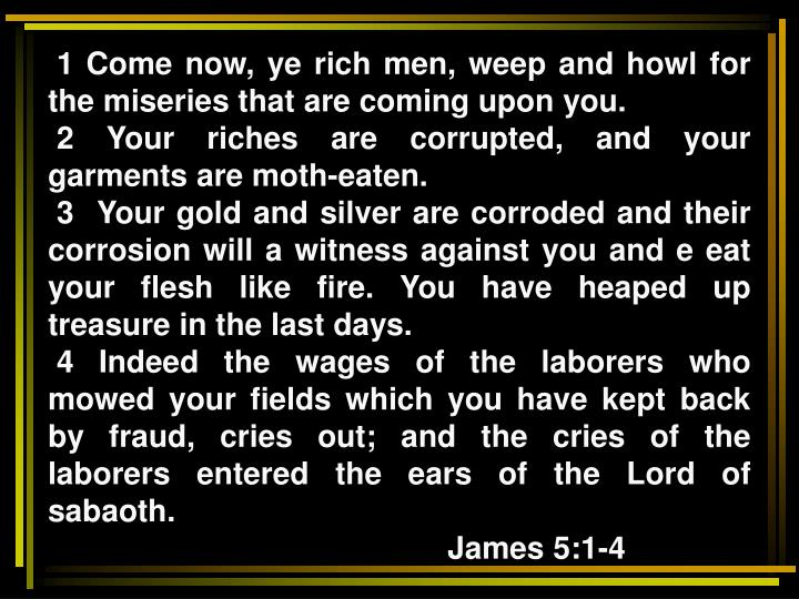 1 Come now, ye rich men, weep and howl for the miseries that are coming upon you.