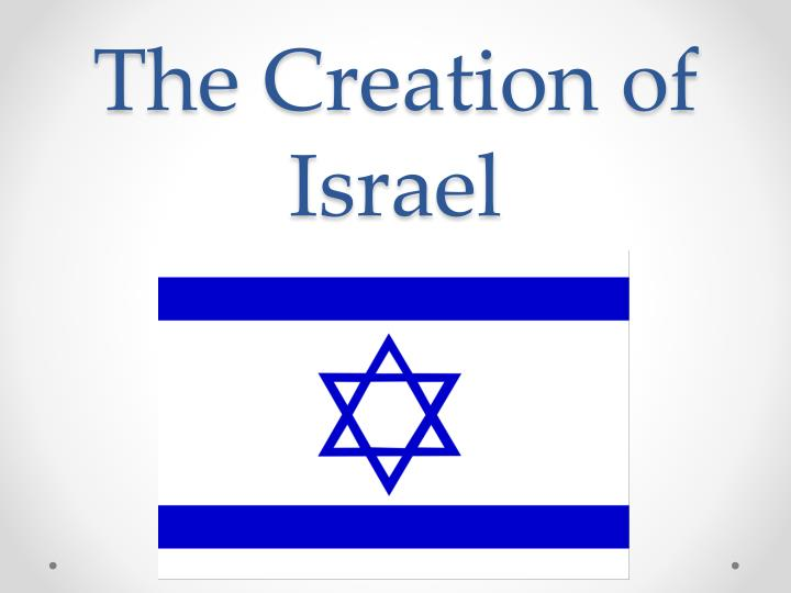 creation of israel essay Essay about the creation of israel - medinat israel better known as israel declared its independence from palestine on may 14, 1948, three years after the end of the holocaust and world war ii it was created as result of the zionist movement, which was founded in switzerland during 1897 by theodor herzl.