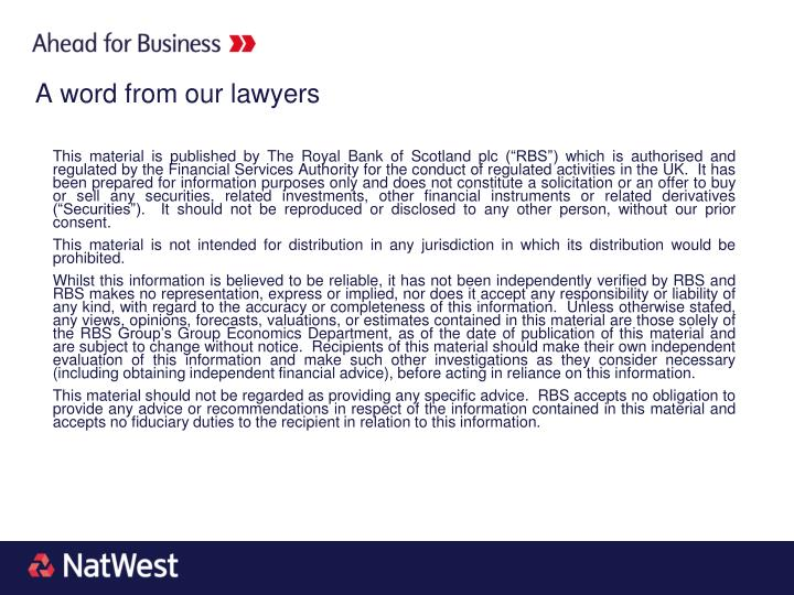 """This material is published by The Royal Bank of Scotland plc (""""RBS"""") which is authorised and regulated by the Financial Services Authority for the conduct of regulated activities in the UK.  It has been prepared for information purposes only and does not constitute a solicitation or an offer to buy or sell any securities, related investments, other financial instruments or related derivatives (""""Securities"""").  It should not be reproduced or disclosed to any other person, without our prior consent."""