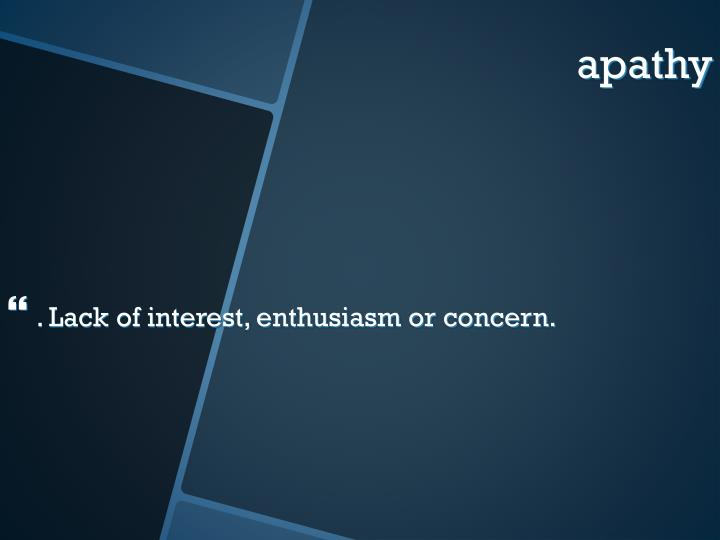 . Lack of interest, enthusiasm or concern.
