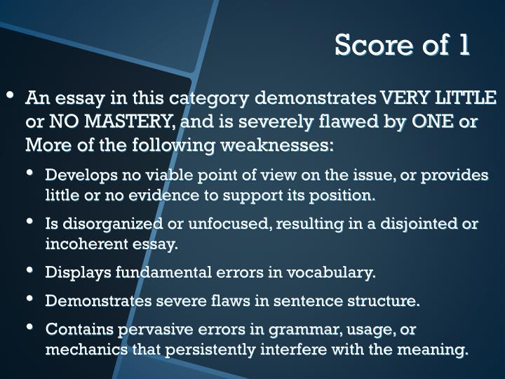 An essay in this category demonstrates VERY LITTLE or NO MASTERY, and is severely flawed by ONE or More of the following weaknesses: