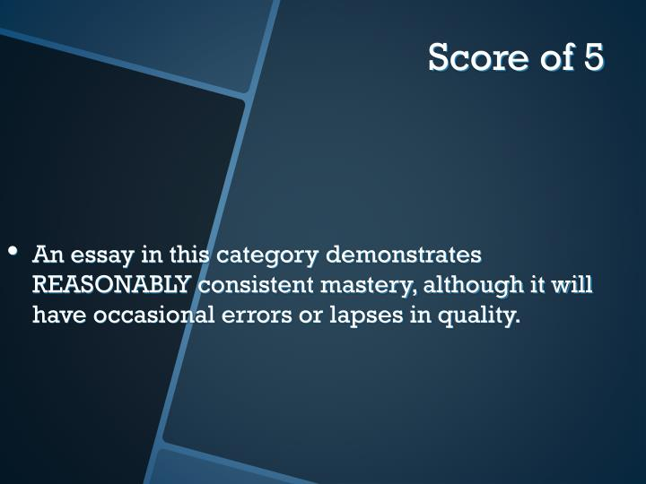 An essay in this category demonstrates REASONABLY consistent mastery, although it will have occasional errors or lapses in quality.