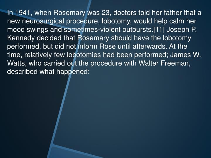 In 1941, when Rosemary was 23, doctors told her father that a new neurosurgical procedure, lobotomy, would help calm her mood swings and sometimes-violent outbursts.[11] Joseph P. Kennedy decided that Rosemary should have the lobotomy performed, but did not inform Rose until afterwards. At the time, relatively few lobotomies had been performed; James W. Watts, who carried out the procedure with Walter Freeman, described what happened: