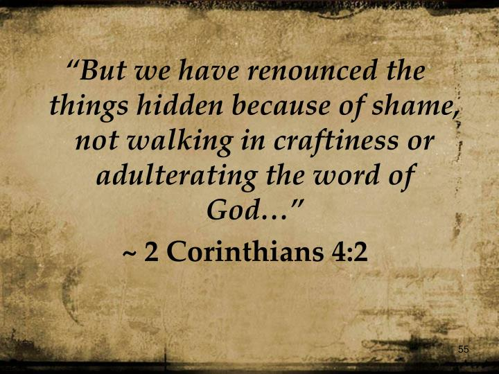 """But we have renounced the things hidden because of shame, not walking in craftiness or adulterating the word of God…"""