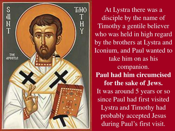 At Lystra there was a disciple by the name of Timothy a gentile believer who was held in high regard by the brothers at Lystra and Iconium, and Paul wanted to take him on as his companion.