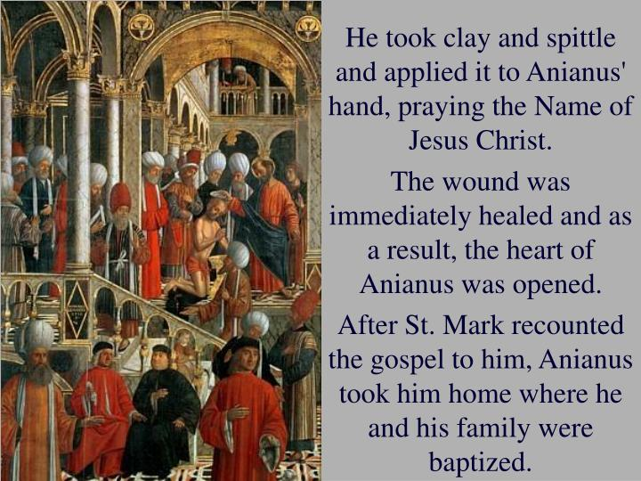 He took clay and spittle and applied it to Anianus' hand, praying the Name of Jesus Christ.