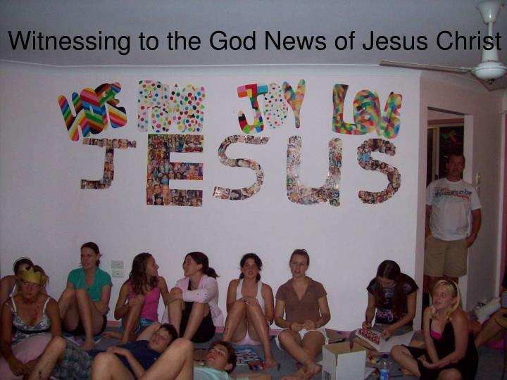 Witnessing to the God News of Jesus Christ