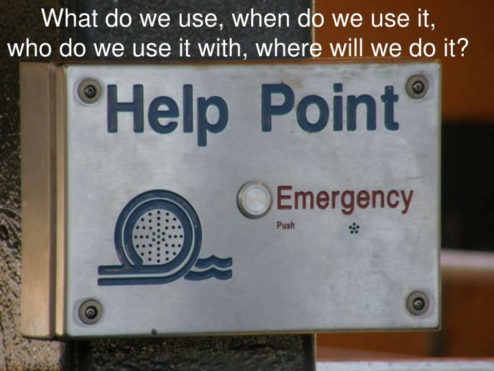 What do we use, when do we use it,    who do we use it with, where will we do it?