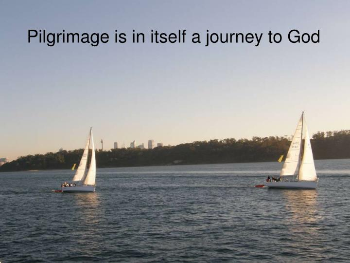 Pilgrimage is in itself a journey to God