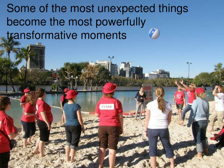 Some of the most unexpected things become the most powerfully transformative moments