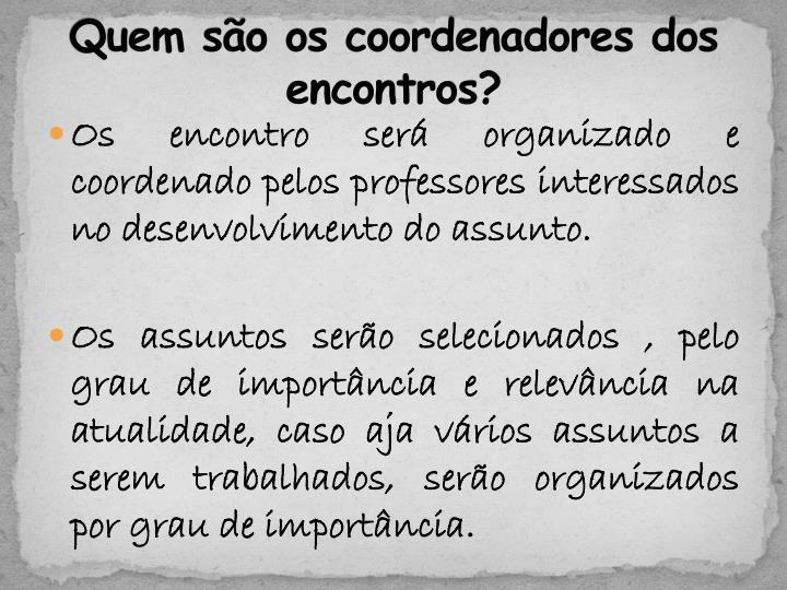 Quem são os coordenadores dos encontros?