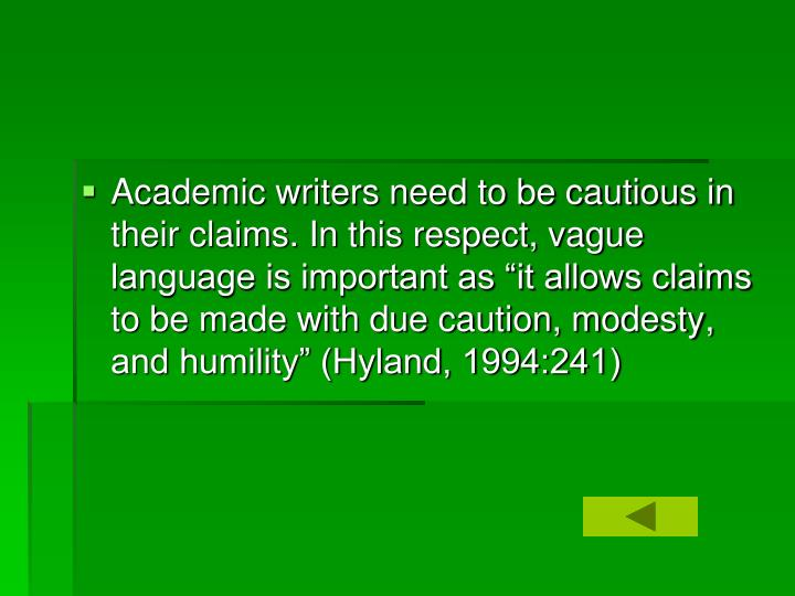 """Academic writers need to be cautious in their claims. In this respect, vague language is important as """"it allows claims to be made with due caution, modesty, and humility"""" (Hyland, 1994:241)"""