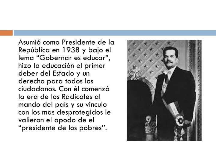 """Asumió como Presidente de la República en 1938 y bajo el lema """"Gobernar es educar"""", hizo la ed..."""