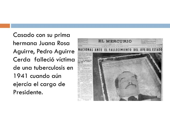 Casado con su prima hermana Juana Rosa Aguirre, Pedro Aguirre Cerda  falleció víctima de una tuberculosis en 1941 cuando aún ejercía el cargo de Presidente.