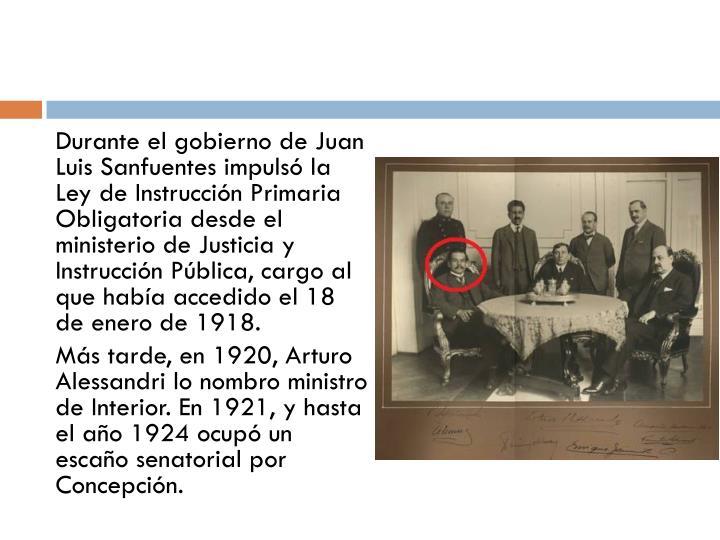 Durante el gobierno de Juan Luis Sanfuentes impulsó la Ley de Instrucción Primaria Obligatoria desde el ministerio de Justicia y Instrucción Pública, cargo al que había accedido el 18 de enero de 1918.