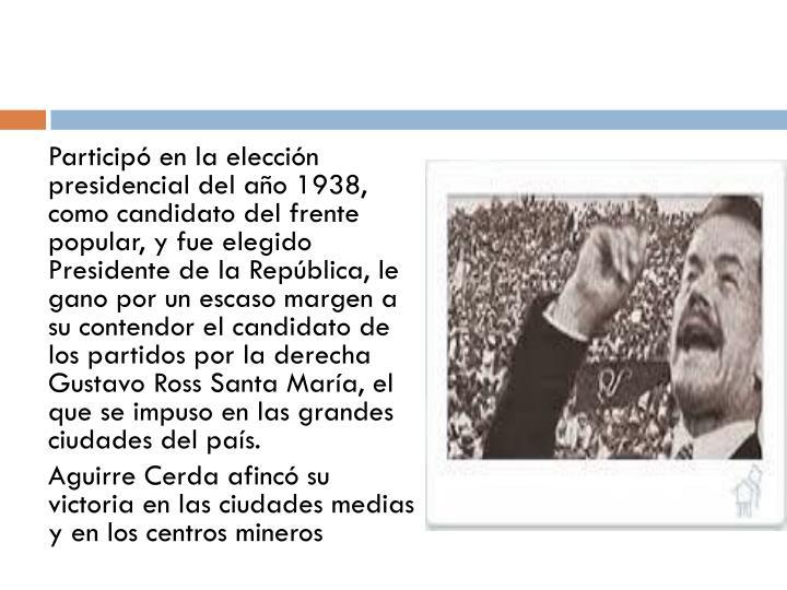 Participó en la elección presidencial del año 1938, como candidato del frente popular, y fue elegido Presidente de la República, le gano por un escaso margen a su contendor el candidato de los partidos por la derecha Gustavo Ross Santa María, el que se impuso en las grandes ciudades del país.