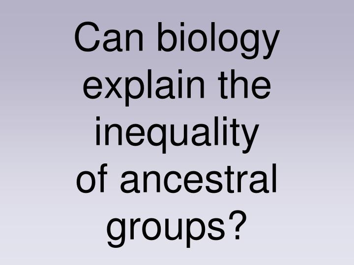 Can biology explain the inequality