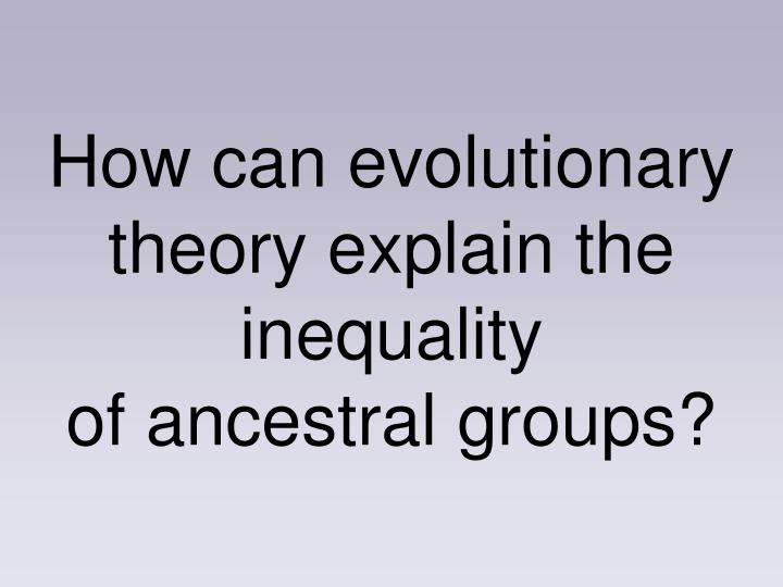 How can evolutionary theory explain the inequality