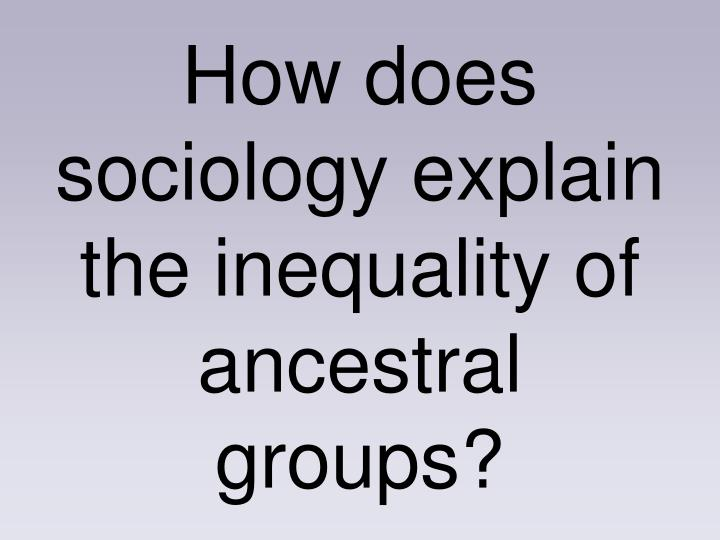 How does sociology explain the inequality of ancestral groups?