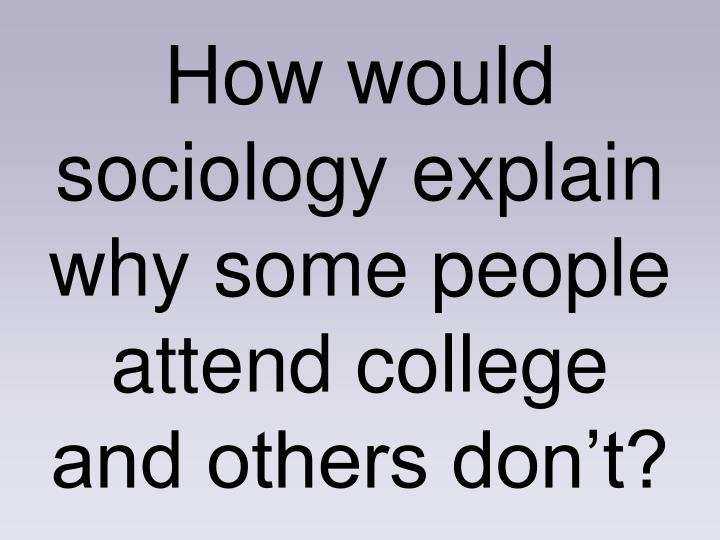 How would sociology explain why some people attend college and others don't?