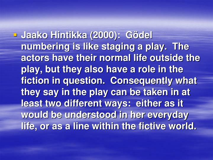 Jaako Hintikka (2000):  Gödel numbering is like staging a play.  The actors have their normal life outside the play, but they also have a role in the fiction in question.  Consequently what they say in the play can be taken in at least two different ways:  either as it would be understood in her everyday life, or as a line within the fictive world.