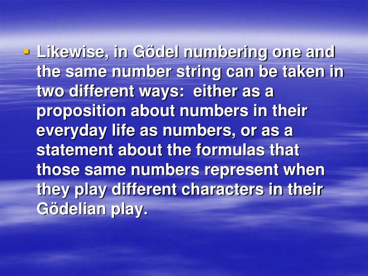 Likewise, in Gödel numbering one and the same number string can be taken in two different ways:  either as a proposition about numbers in their everyday life as numbers, or as a statement about the formulas that those same numbers represent when they play different characters in their Gödelian play.