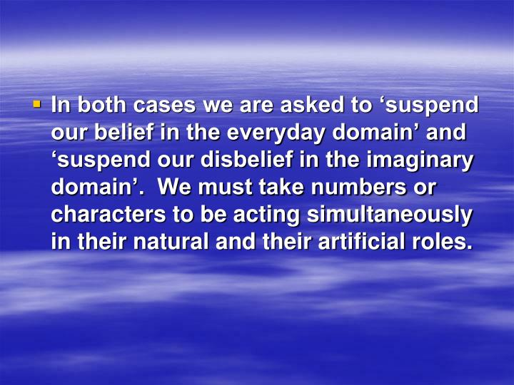 In both cases we are asked to 'suspend our belief in the everyday domain' and 'suspend our disbelief in the imaginary domain'.  We must take numbers or characters to be acting simultaneously in their natural and their artificial roles.