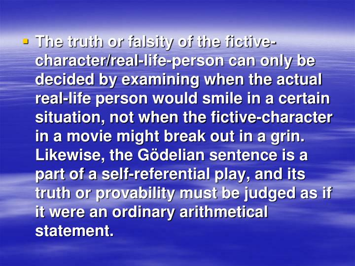 The truth or falsity of the fictive-character/real-life-person can only be decided by examining when the actual real-life person would smile in a certain situation, not when the fictive-character in a movie might break out in a grin.  Likewise, the Gödelian sentence is a part of a self-referential play, and its truth or provability must be judged as if it were an ordinary arithmetical statement.