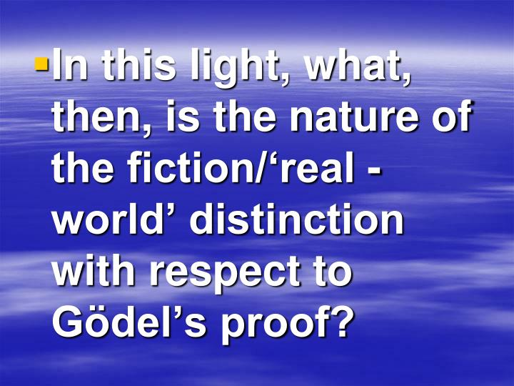 In this light, what, then, is the nature of the fiction/'real -world' distinction with respect to Gödel's proof?