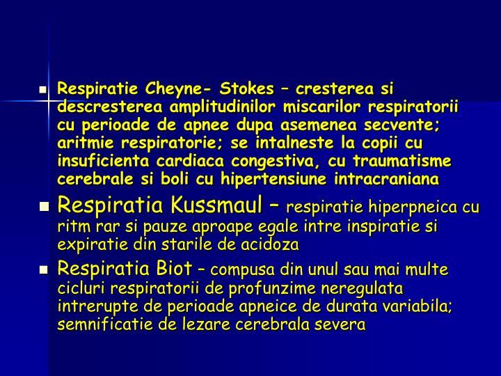 Respiratie Cheyne- Stokes – cresterea si descresterea amplitudinilor miscarilor respiratorii cu perioade de apnee dupa asemenea secvente; aritmie respiratorie; se intalneste la copii cu insuficienta cardiaca congestiva, cu traumatisme cerebrale si boli cu hipertensiune intracraniana