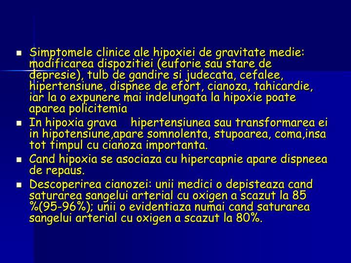 Simptomele clinice ale hipoxiei de gravitate medie: modificarea dispozitiei (euforie sau stare de depresie), tulb de gandire si judecata, cefalee, hipertensiune, dispnee de efort, cianoza, tahicardie, iar la o expunere mai indelungata la hipoxie poate aparea policitemia