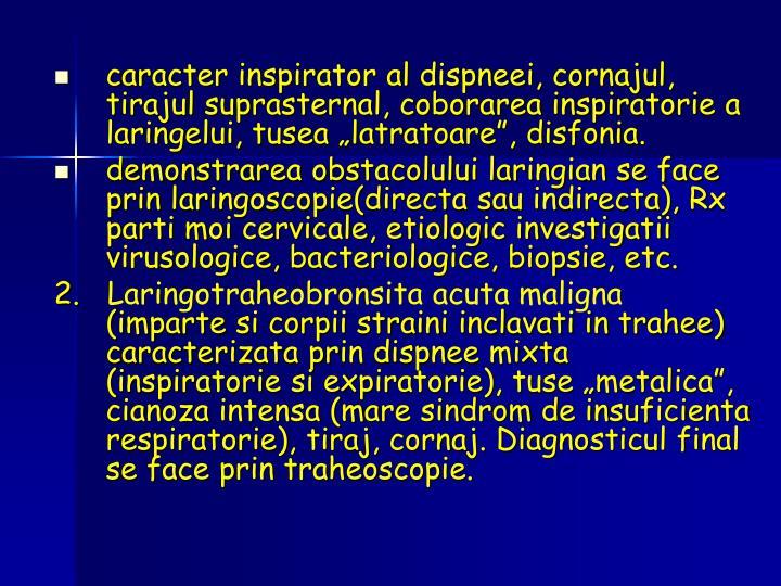 """caracter inspirator al dispneei, cornajul, tirajul suprasternal, coborarea inspiratorie a laringelui, tusea """"latratoare"""", disfonia."""