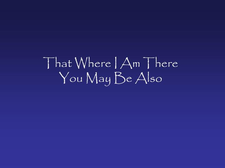 That where i am there you may be also