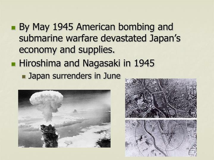 By May 1945 American bombing and submarine warfare devastated Japan's economy and supplies.