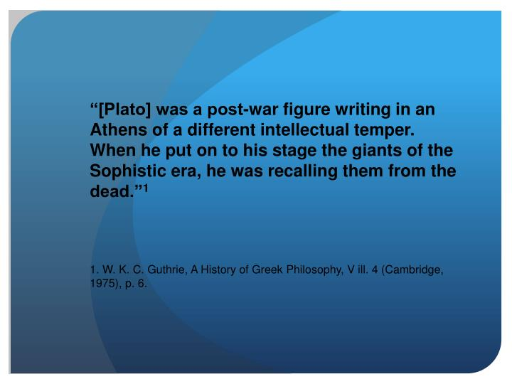 """[Plato] was a post-war figure writing in an Athens of a different intellectual temper. When he pu..."