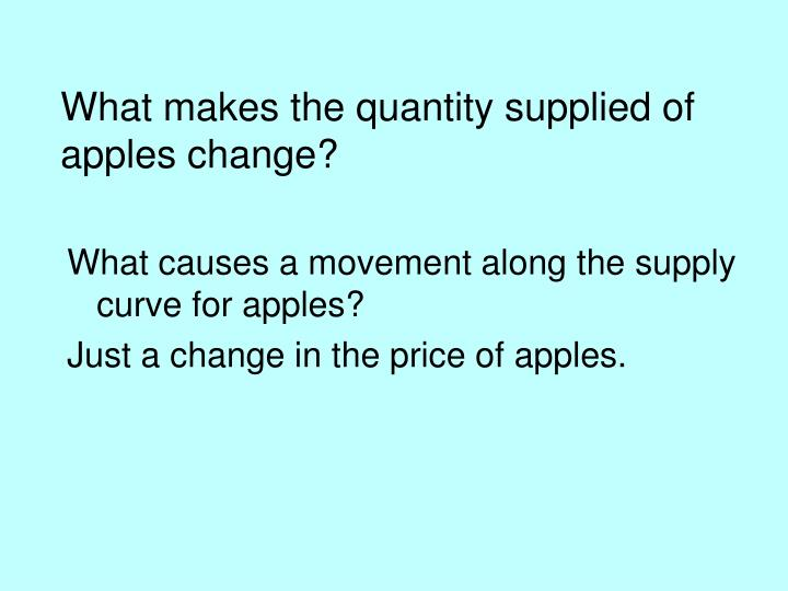 What makes the quantity supplied of apples change?