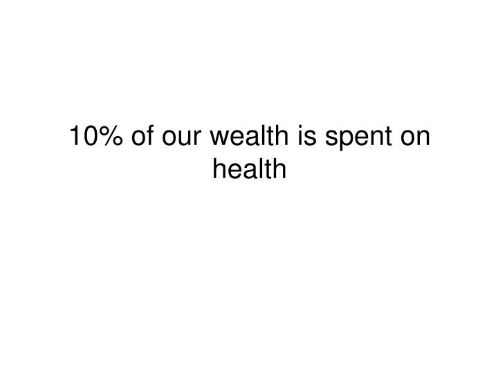 10% of our wealth is spent on health