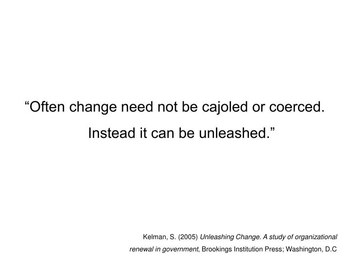 """Often change need not be cajoled or coerced. Instead it can be unleashed."""