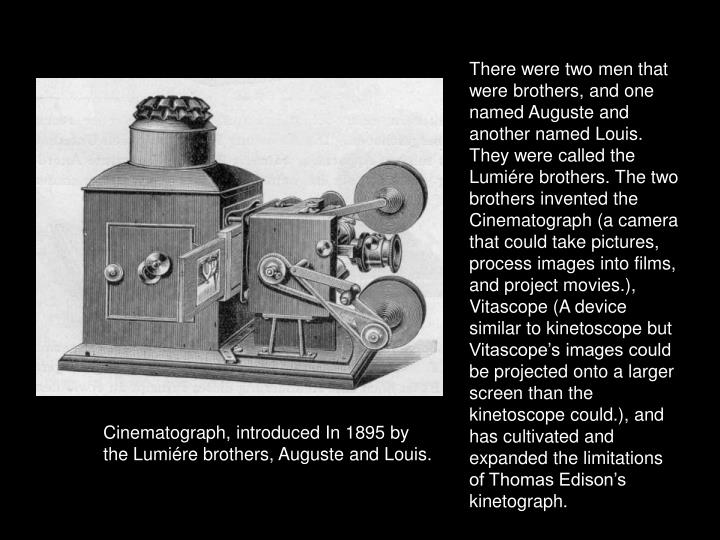 There were two men that were brothers, and one named Auguste and another named Louis. They were called the Lumiére brothers. The two brothers invented the Cinematograph (a camera that could take pictures, process images into films, and project movies.), Vitascope (A device similar to kinetoscope but Vitascope's images could be projected onto a larger screen than the kinetoscope could.), and has cultivated and expanded the limitations of Thomas Edison's kinetograph.