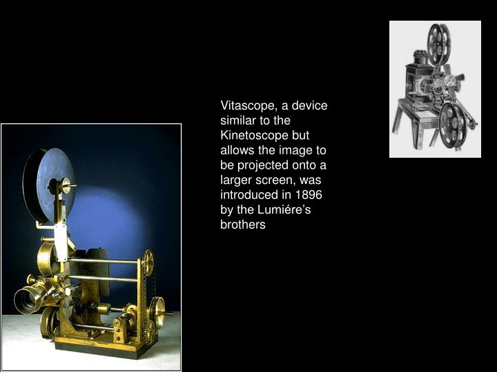 Vitascope, a device similar to the Kinetoscope but allows the image to be projected onto a larger screen, was introduced in 1896 by the Lumiére's