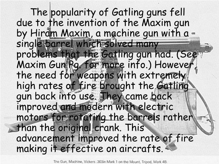 The popularity of Gatling guns fell due to the invention of the Maxim gun by Hiram Maxim, a machine gun with a single barrel which solved many problems that the Gatling gun had. (See Maxim Gun Pg. for more info.) However, the need for weapons with extremely high rates of fire brought the Gatling gun back into use. They came back improved and modern with electric motors for rotating the barrels rather than the original crank. This advancement improved the rate of fire making it effective on aircrafts.