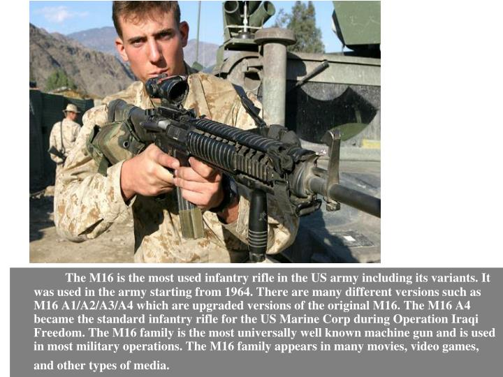 The M16 is the most used infantry rifle in the US army including its variants. It was used in the army starting from 1964. There are many different versions such as M16 A1/A2/A3/A4 which are upgraded versions of the original M16. The M16 A4 became the standard infantry rifle for the US Marine Corp during Operation Iraqi Freedom. The M16 family is the most universally well known machine gun and is used in most military operations. The M16 family appears in many movies, video games, and other types of media.