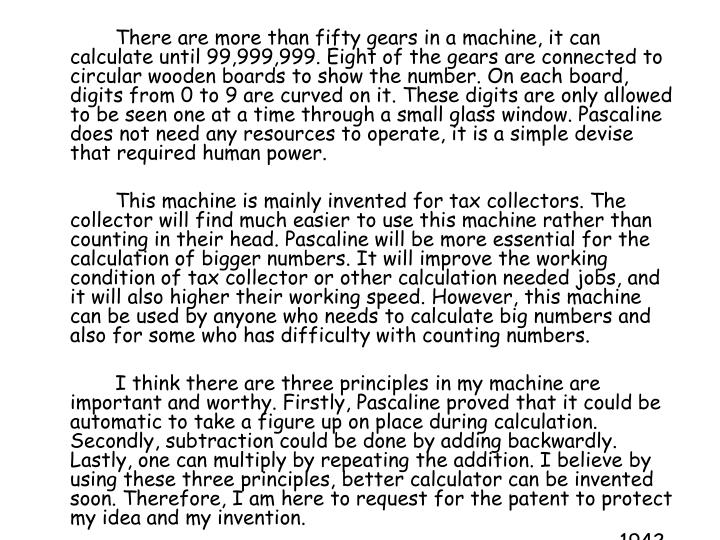 There are more than fifty gears in a machine, it can calculate until 99,999,999. Eight of the gears are connected to circular wooden boards to show the number. On each board, digits from 0 to 9 are curved on it. These digits are only allowed to be seen one at a time through a small glass window. Pascaline does not need any resources to operate, it is a simple devise that required human power.